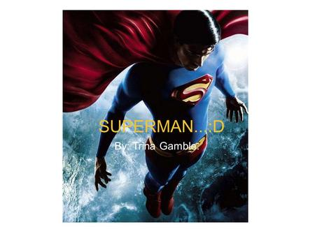 SUPERMAN. :) by Trina Gamble. (hes pretty great) SUPERMAN...:D By: Trina Gamble.
