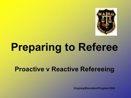 Preparing to Referee Proactive v Reactive Refereeing Ongoing Education Program 2006.