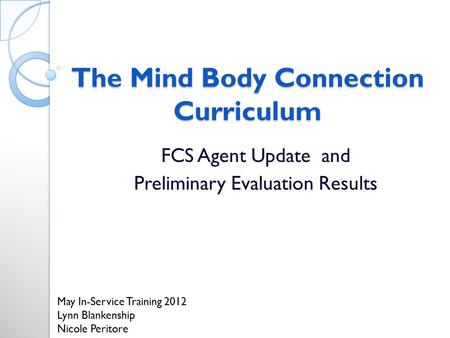 The Mind Body Connection Curriculum FCS Agent Update and Preliminary Evaluation Results May In-Service Training 2012 Lynn Blankenship Nicole Peritore.