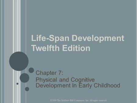 Life-Span Development Twelfth Edition Chapter 7: Physical and Cognitive Development In Early Childhood ©2009 The McGraw-Hill Companies, Inc. All rights.