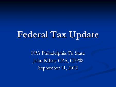 Federal Tax Update FPA Philadelphia Tri State John Kilroy CPA, CFP® September 11, 2012.