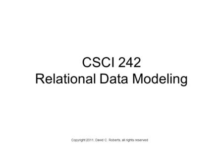 CSCI 242 Relational Data Modeling Copyright 2011, David C. Roberts, all rights reserved.