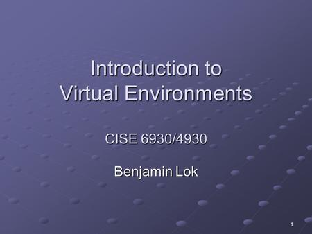 1 Introduction to Virtual Environments CISE 6930/4930 Benjamin Lok.