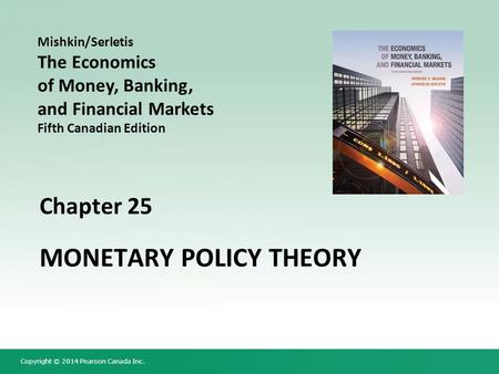 Copyright © 2014 Pearson Canada Inc. Chapter 25 MONETARY POLICY THEORY Mishkin/Serletis The Economics of Money, Banking, and Financial Markets Fifth Canadian.