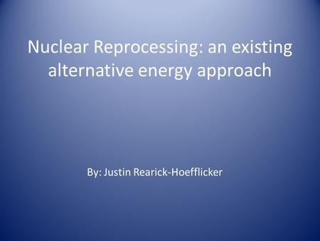 Nuclear Reprocessing: an existing alternative energy approach By: Justin Rearick-Hoefflicker.
