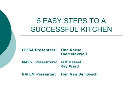 5 EASY STEPS TO A SUCCESSFUL KITCHEN CFESA Presenters: Tina Reese Todd Maxwell MAFSI Presenters:Jeff Hessel Ray Ward NAFEM Presenter:Tom Van Der Bosch.