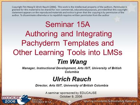 Seminar 15A Authoring and Integrating Pachyderm Templates and Other Learning Tools into LMSs Tim Wang Manager, Instructional Development, Arts ISIT, University.
