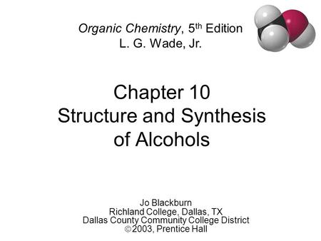Chapter 10 Structure and Synthesis of Alcohols Jo Blackburn Richland College, Dallas, TX Dallas County Community College District  2003,  Prentice Hall.
