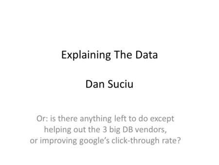 Explaining The Data Dan Suciu Or: is there anything left to do except helping out the 3 big DB vendors, or improving google's click-through rate?