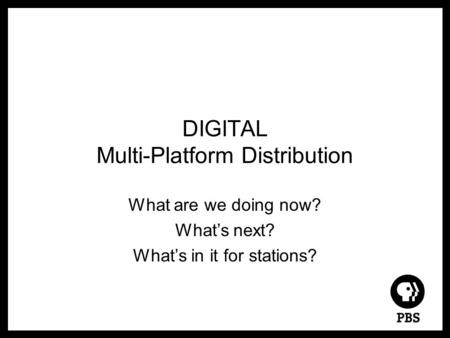 DIGITAL Multi-Platform Distribution What are we doing now? What's next? What's in it for stations?