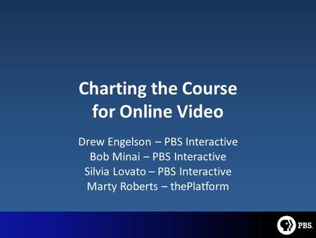 Charting the Course for Online Video Drew Engelson – PBS Interactive Bob Minai – PBS Interactive Silvia Lovato – PBS Interactive Marty Roberts – thePlatform.