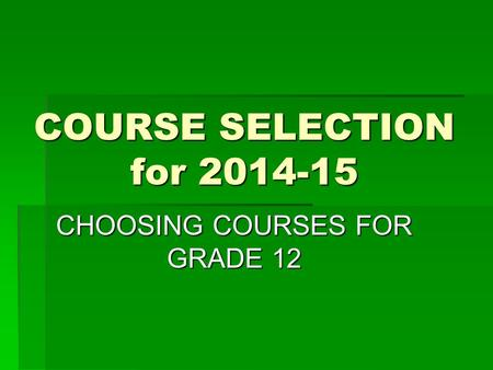COURSE SELECTION for 2014-15 CHOOSING COURSES FOR GRADE 12.