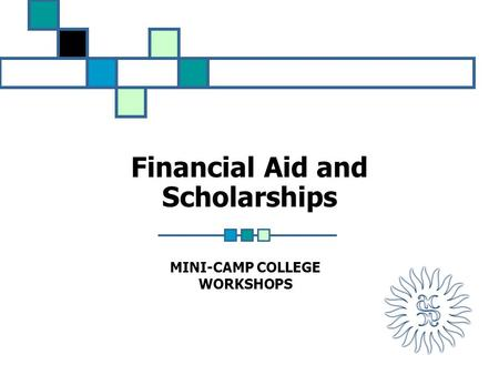 Financial Aid and Scholarships MINI-CAMP COLLEGE WORKSHOPS.