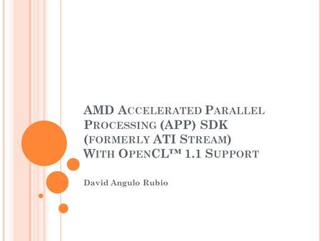 AMD A CCELERATED P ARALLEL P ROCESSING (APP) SDK ( FORMERLY ATI S TREAM ) W ITH O PEN CL™ 1.1 S UPPORT David Angulo Rubio.