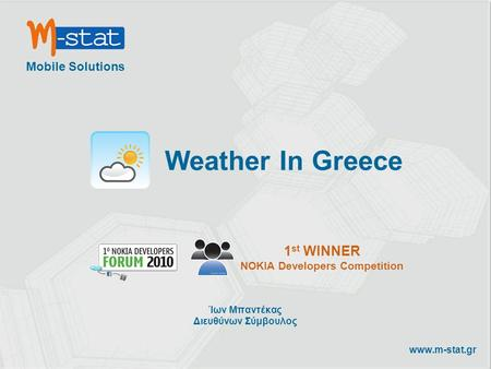 Mobile Solutions www.m-stat.gr Weather In Greece 1 st WINNER NOKIA Developers Competition Ίων Μπαντέκας Διευθύνων Σύμβουλος.