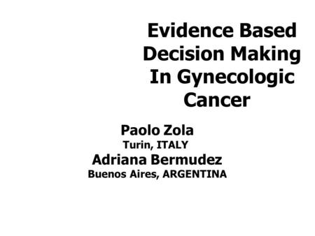 Evidence Based Decision Making In Gynecologic Cancer Paolo Zola Turin, ITALY Adriana Bermudez Buenos Aires, ARGENTINA.