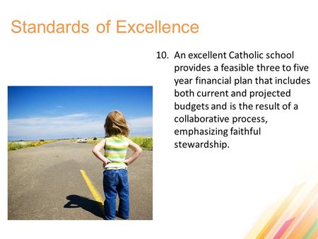 Standards of Excellence 10. An excellent Catholic school provides a feasible three to five year financial plan that includes both current and projected.
