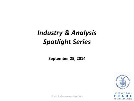 Industry & Analysis Spotlight Series September 25, 2014 For U.S. Government Use Only.