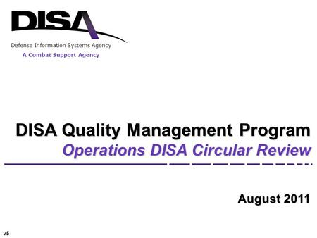 Defense Information Systems Agency A Combat Support Agency DISA Quality Management Program Operations DISA Circular Review August 2011 v5.