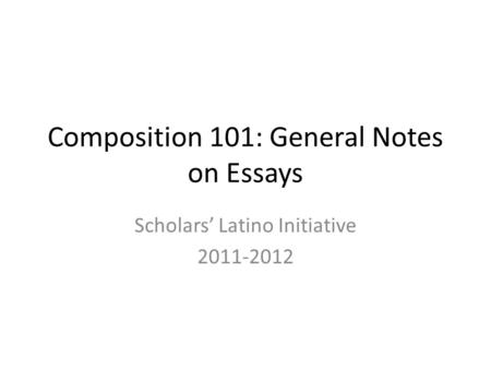 Composition 101: General Notes on Essays Scholars' Latino Initiative 2011-2012.