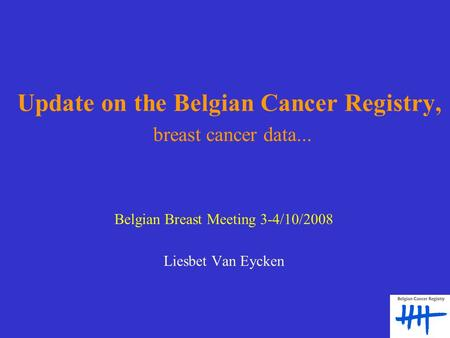 Update on the Belgian Cancer Registry, breast cancer data... Belgian Breast Meeting 3-4/10/2008 Liesbet Van Eycken.