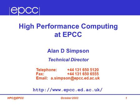 1October High Performance Computing at EPCC Alan D Simpson Technical Director Telephone: +44 131 650 5120 Fax: +44 131 650 6555