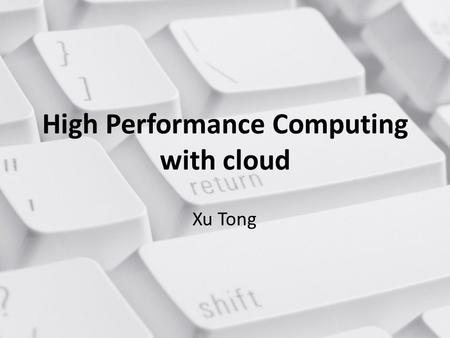 High Performance Computing with cloud Xu Tong. About the topic Why HPC(high performance computing) used on cloud What's the difference between cloud and.