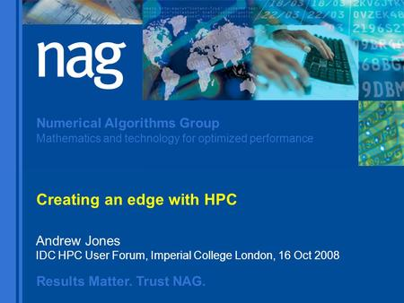 Results Matter. Trust NAG. Numerical Algorithms Group Mathematics and technology for optimized performance Andrew Jones IDC HPC User Forum, Imperial College.