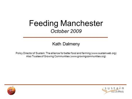 Feeding Manchester October 2009 Kath Dalmeny Policy Director of Sustain: The alliance for better food and farming (www.sustainweb.org) Also Trustee of.