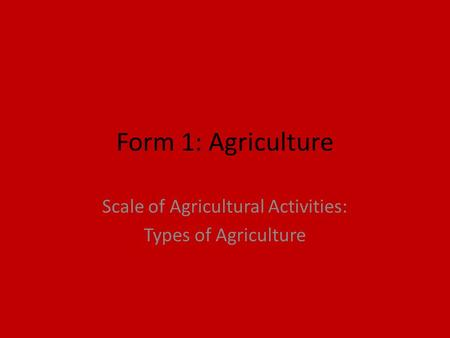 Form 1: Agriculture Scale of Agricultural Activities: Types of Agriculture.