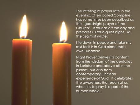 "The offering of prayer late in the evening, often called Compline, has sometimes been described as the ""goodnight prayer of the Church'. It rounds off."