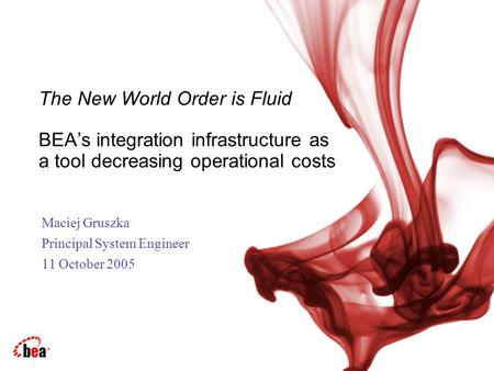 Maciej Gruszka Principal System Engineer 11 October 2005 The New World Order is Fluid BEA's integration infrastructure as a tool decreasing operational.