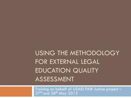 USING THE METHODOLOGY FOR EXTERNAL LEGAL EDUCATION QUALITY ASSESSMENT Training on behalf of USAID FAIR Justice project – 27 th and 28 th May 2015.