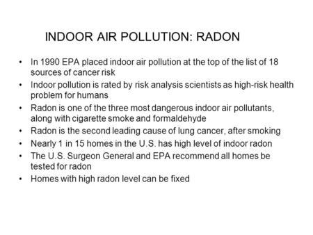 INDOOR AIR POLLUTION: RADON In 1990 EPA placed indoor air pollution at the top of the list of 18 sources of cancer risk Indoor pollution is rated by risk.