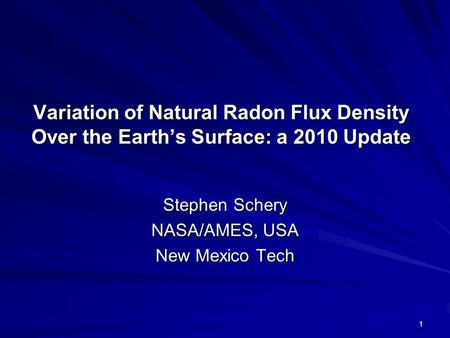 Variation of Natural Radon Flux Density Over the Earth's Surface: a 2010 Update Stephen Schery NASA/AMES, USA New Mexico Tech 1.