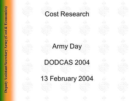 Deputy Assistant Secretary Army (Cost & Economics) Cost Research Army Day DODCAS 2004 13 February 2004.