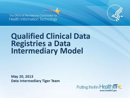 Qualified Clinical Data Registries a Data Intermediary Model May 20, 2013 Data Intermediary Tiger Team.