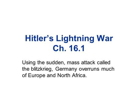 Hitler's Lightning War Ch. 16.1 Using the sudden, mass attack called the blitzkrieg, Germany overruns much of Europe and North Africa.
