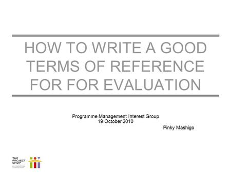 HOW TO WRITE A GOOD TERMS OF REFERENCE FOR FOR EVALUATION Programme Management Interest Group 19 October 2010 Pinky Mashigo.