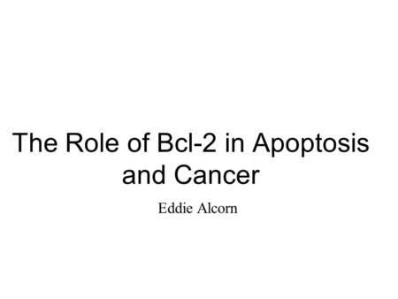 The Role of Bcl-2 in Apoptosis and Cancer Eddie Alcorn.