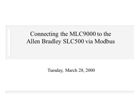 Tuesday, March 28, 2000 Connecting the MLC9000 to the Allen Bradley SLC500 via Modbus.
