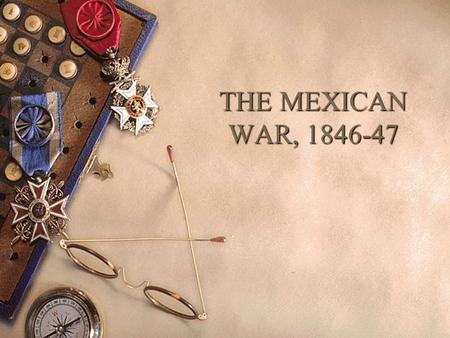 THE MEXICAN WAR, 1846-47. The Origins of the War  Manifest Destiny John O'Sullivan.