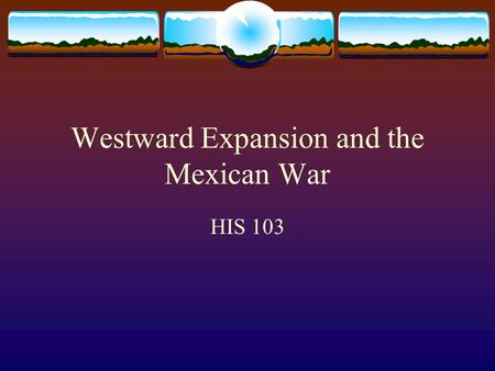 Westward Expansion and the Mexican War HIS 103. Trails to the West  Mexico loosely controlled northern provinces  John Frémont & Kit Carson explored.
