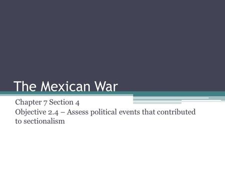 The Mexican War Chapter 7 Section 4 Objective 2.4 – Assess political events that contributed to sectionalism.