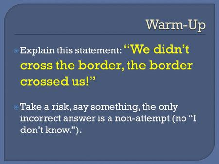 " Explain this statement: ""We didn't cross the border, the border crossed us!""  Take a risk, say something, the only incorrect answer is a non-attempt."