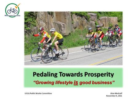 "Pedaling Towards Prosperity ""Where lifestyle grows good business"" UCLG Public Works Committee Alan Medcalf November 9, 2011 ""Growing lifestyle is good."