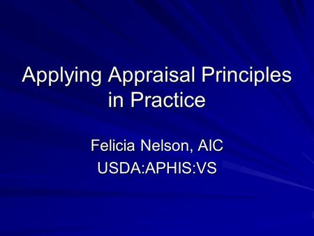 Applying Appraisal Principles in Practice Felicia Nelson, AIC USDA:APHIS:VS.