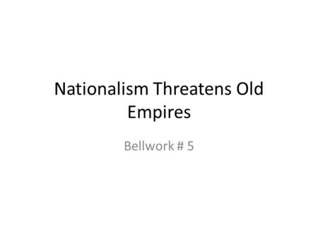Nationalism Threatens Old Empires Bellwork # 5. A Fading Power Since the Congress of Vienna, the Austrian emperor Francis I and Metternich, his foreign.