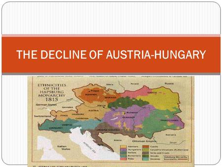 THE DECLINE OF AUSTRIA-HUNGARY. Problems with the Empire Austria-Hungary faced problems similar to Russia in 1800s Numerous languages, cultures, no modern.