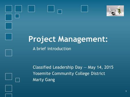 Project Management: A brief introduction Classified Leadership Day — May 14, 2015 Yosemite Community College District Marty Gang 1.